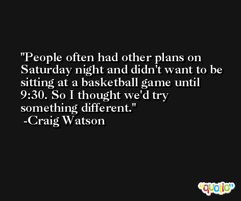 People often had other plans on Saturday night and didn't want to be sitting at a basketball game until 9:30. So I thought we'd try something different. -Craig Watson