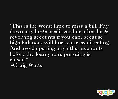This is the worst time to miss a bill. Pay down any large credit card or other large revolving accounts if you can, because high balances will hurt your credit rating. And avoid opening any other accounts before the loan you're pursuing is closed. -Craig Watts