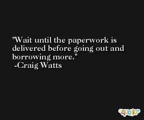Wait until the paperwork is delivered before going out and borrowing more. -Craig Watts