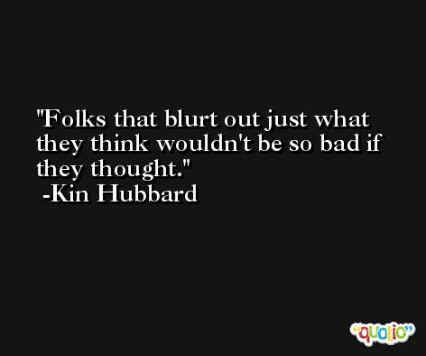 Folks that blurt out just what they think wouldn't be so bad if they thought. -Kin Hubbard