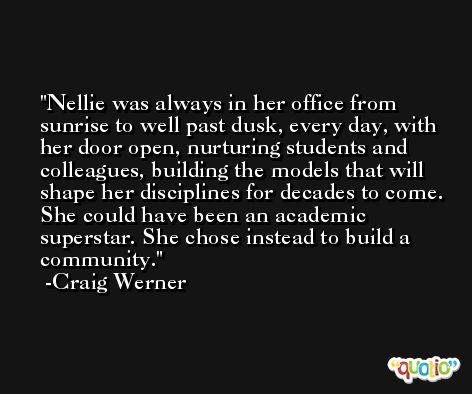 Nellie was always in her office from sunrise to well past dusk, every day, with her door open, nurturing students and colleagues, building the models that will shape her disciplines for decades to come. She could have been an academic superstar. She chose instead to build a community. -Craig Werner