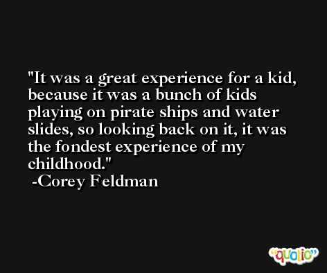 It was a great experience for a kid, because it was a bunch of kids playing on pirate ships and water slides, so looking back on it, it was the fondest experience of my childhood. -Corey Feldman