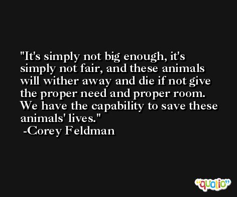 It's simply not big enough, it's simply not fair, and these animals will wither away and die if not give the proper need and proper room. We have the capability to save these animals' lives. -Corey Feldman
