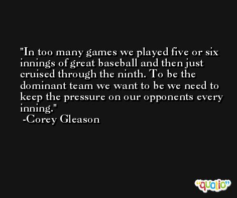 In too many games we played five or six innings of great baseball and then just cruised through the ninth. To be the dominant team we want to be we need to keep the pressure on our opponents every inning. -Corey Gleason