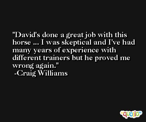 David's done a great job with this horse ... I was skeptical and I've had many years of experience with different trainers but he proved me wrong again. -Craig Williams