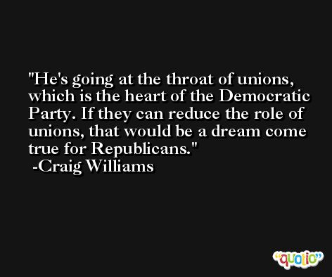 He's going at the throat of unions, which is the heart of the Democratic Party. If they can reduce the role of unions, that would be a dream come true for Republicans. -Craig Williams