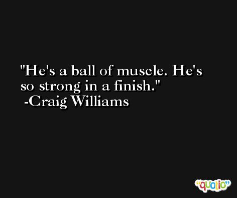 He's a ball of muscle. He's so strong in a finish. -Craig Williams