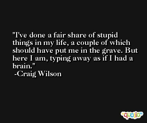I've done a fair share of stupid things in my life, a couple of which should have put me in the grave. But here I am, typing away as if I had a brain. -Craig Wilson