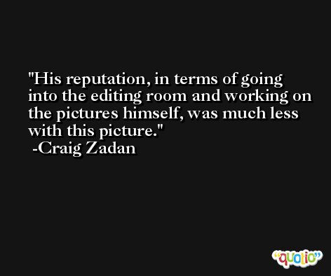 His reputation, in terms of going into the editing room and working on the pictures himself, was much less with this picture. -Craig Zadan