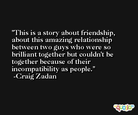 This is a story about friendship, about this amazing relationship between two guys who were so brilliant together but couldn't be together because of their incompatibility as people. -Craig Zadan