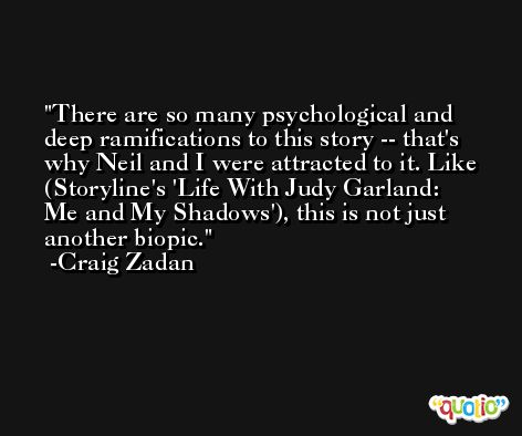There are so many psychological and deep ramifications to this story -- that's why Neil and I were attracted to it. Like (Storyline's 'Life With Judy Garland: Me and My Shadows'), this is not just another biopic. -Craig Zadan