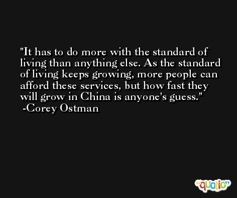 It has to do more with the standard of living than anything else. As the standard of living keeps growing, more people can afford these services, but how fast they will grow in China is anyone's guess. -Corey Ostman