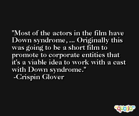 Most of the actors in the film have Down syndrome, ... Originally this was going to be a short film to promote to corporate entities that it's a viable idea to work with a cast with Down syndrome. -Crispin Glover