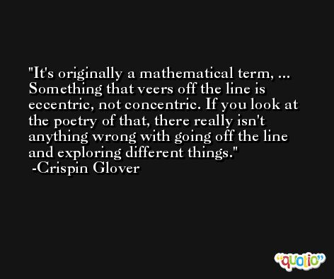 It's originally a mathematical term, ... Something that veers off the line is eccentric, not concentric. If you look at the poetry of that, there really isn't anything wrong with going off the line and exploring different things. -Crispin Glover