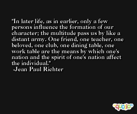In later life, as in earlier, only a few persons influence the formation of our character; the multitude pass us by like a distant army. One friend, one teacher, one beloved, one club, one dining table, one work table are the means by which one's nation and the spirit of one's nation affect the individual. -Jean Paul Richter