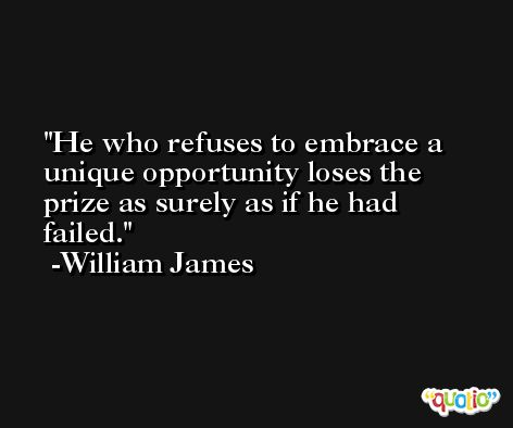 He who refuses to embrace a unique opportunity loses the prize as surely as if he had failed. -William James