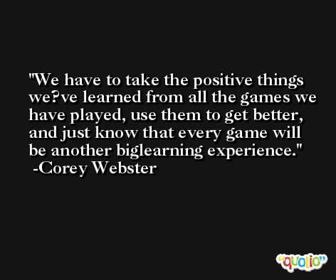 We have to take the positive things we?ve learned from all the games we have played, use them to get better, and just know that every game will be another biglearning experience. -Corey Webster