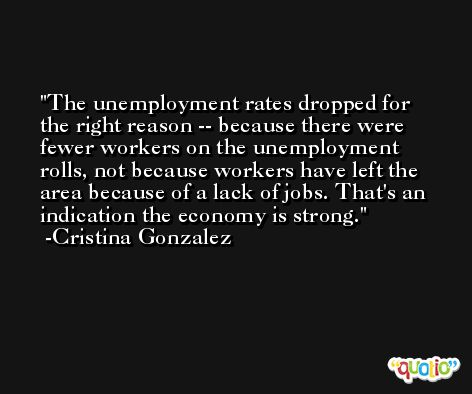 The unemployment rates dropped for the right reason -- because there were fewer workers on the unemployment rolls, not because workers have left the area because of a lack of jobs. That's an indication the economy is strong. -Cristina Gonzalez