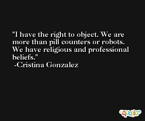 I have the right to object. We are more than pill counters or robots. We have religious and professional beliefs. -Cristina Gonzalez