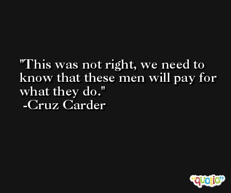 This was not right, we need to know that these men will pay for what they do. -Cruz Carder