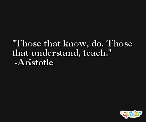 Those that know, do. Those that understand, teach. -Aristotle