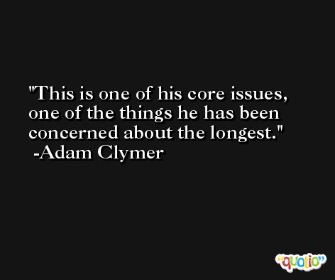 This is one of his core issues, one of the things he has been concerned about the longest. -Adam Clymer