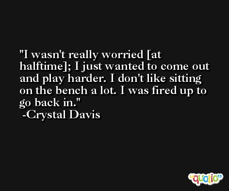 I wasn't really worried [at halftime]; I just wanted to come out and play harder. I don't like sitting on the bench a lot. I was fired up to go back in. -Crystal Davis