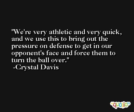 We're very athletic and very quick, and we use this to bring out the pressure on defense to get in our opponent's face and force them to turn the ball over. -Crystal Davis
