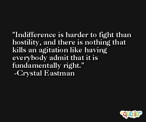 Indifference is harder to fight than hostility, and there is nothing that kills an agitation like having everybody admit that it is fundamentally right. -Crystal Eastman