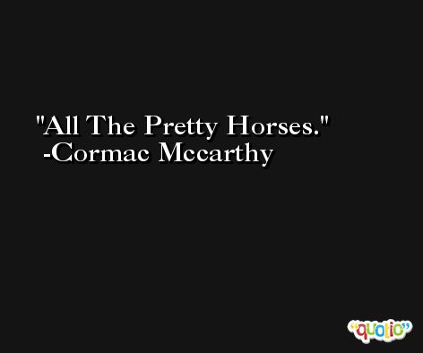 All The Pretty Horses. -Cormac Mccarthy