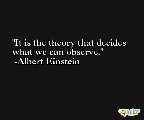 It is the theory that decides what we can observe. -Albert Einstein