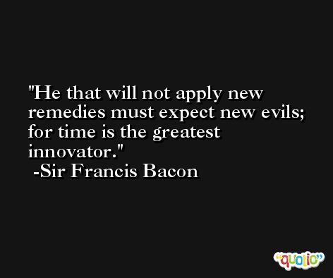 He that will not apply new remedies must expect new evils; for time is the greatest innovator. -Sir Francis Bacon