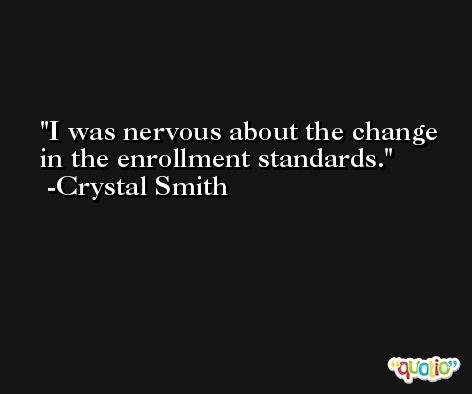 I was nervous about the change in the enrollment standards. -Crystal Smith