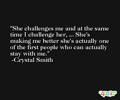 She challenges me and at the same time I challenge her, ... She's making me better she's actually one of the first people who can actually stay with me. -Crystal Smith