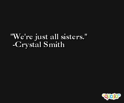 We're just all sisters. -Crystal Smith