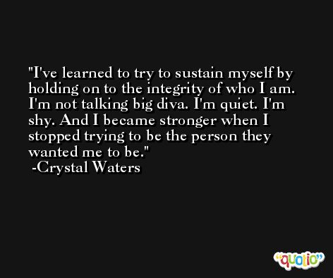 I've learned to try to sustain myself by holding on to the integrity of who I am. I'm not talking big diva. I'm quiet. I'm shy. And I became stronger when I stopped trying to be the person they wanted me to be. -Crystal Waters