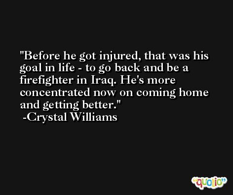 Before he got injured, that was his goal in life - to go back and be a firefighter in Iraq. He's more concentrated now on coming home and getting better. -Crystal Williams