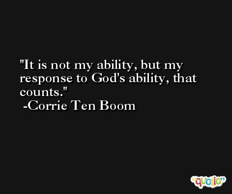 It is not my ability, but my response to God's ability, that counts. -Corrie Ten Boom