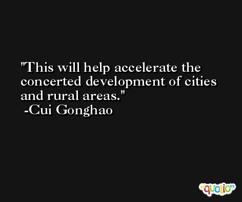 This will help accelerate the concerted development of cities and rural areas. -Cui Gonghao