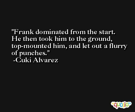 Frank dominated from the start. He then took him to the ground, top-mounted him, and let out a flurry of punches. -Cuki Alvarez