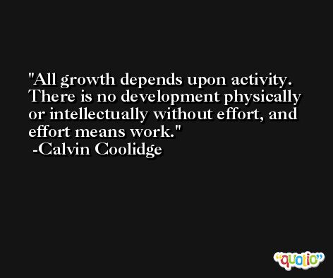 All growth depends upon activity. There is no development physically or intellectually without effort, and effort means work. -Calvin Coolidge