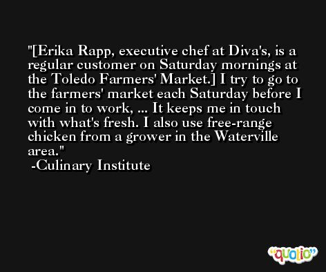[Erika Rapp, executive chef at Diva's, is a regular customer on Saturday mornings at the Toledo Farmers' Market.] I try to go to the farmers' market each Saturday before I come in to work, ... It keeps me in touch with what's fresh. I also use free-range chicken from a grower in the Waterville area. -Culinary Institute
