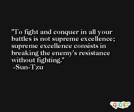 To fight and conquer in all your battles is not supreme excellence; supreme excellence consists in breaking the enemy's resistance without fighting. -Sun-Tzu