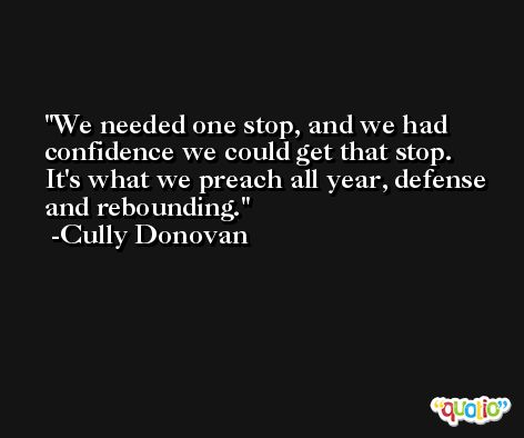 We needed one stop, and we had confidence we could get that stop. It's what we preach all year, defense and rebounding. -Cully Donovan