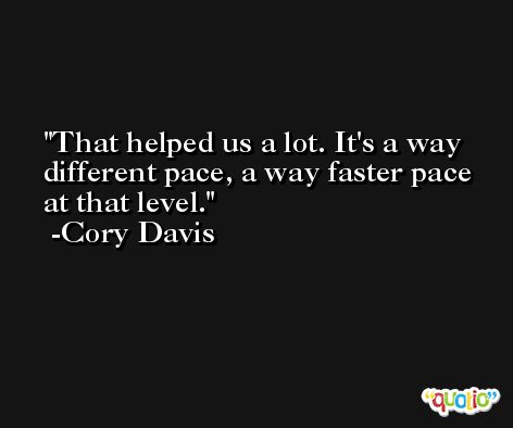 That helped us a lot. It's a way different pace, a way faster pace at that level. -Cory Davis