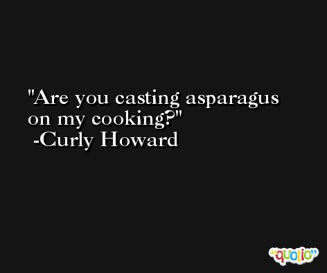 Are you casting asparagus on my cooking? -Curly Howard