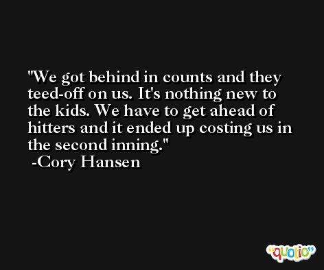 We got behind in counts and they teed-off on us. It's nothing new to the kids. We have to get ahead of hitters and it ended up costing us in the second inning. -Cory Hansen
