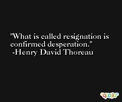 What is called resignation is confirmed desperation. -Henry David Thoreau