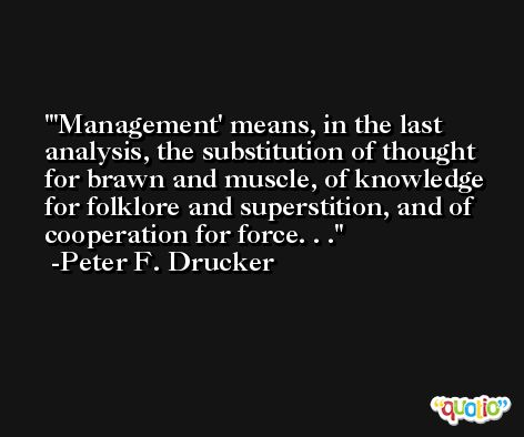 'Management' means, in the last analysis, the substitution of thought for brawn and muscle, of knowledge for folklore and superstition, and of cooperation for force. . . -Peter F. Drucker