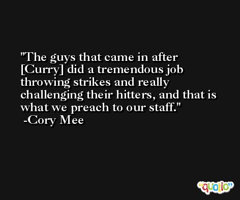 The guys that came in after [Curry] did a tremendous job throwing strikes and really challenging their hitters, and that is what we preach to our staff. -Cory Mee